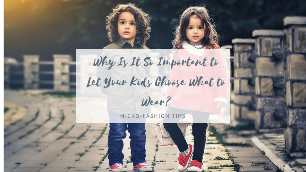 Micro Fashion Tips – Why Is It So Important to Let Your Kids Choose What to Wear?